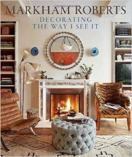 Markham Roberts: Decorating: The Way I See It